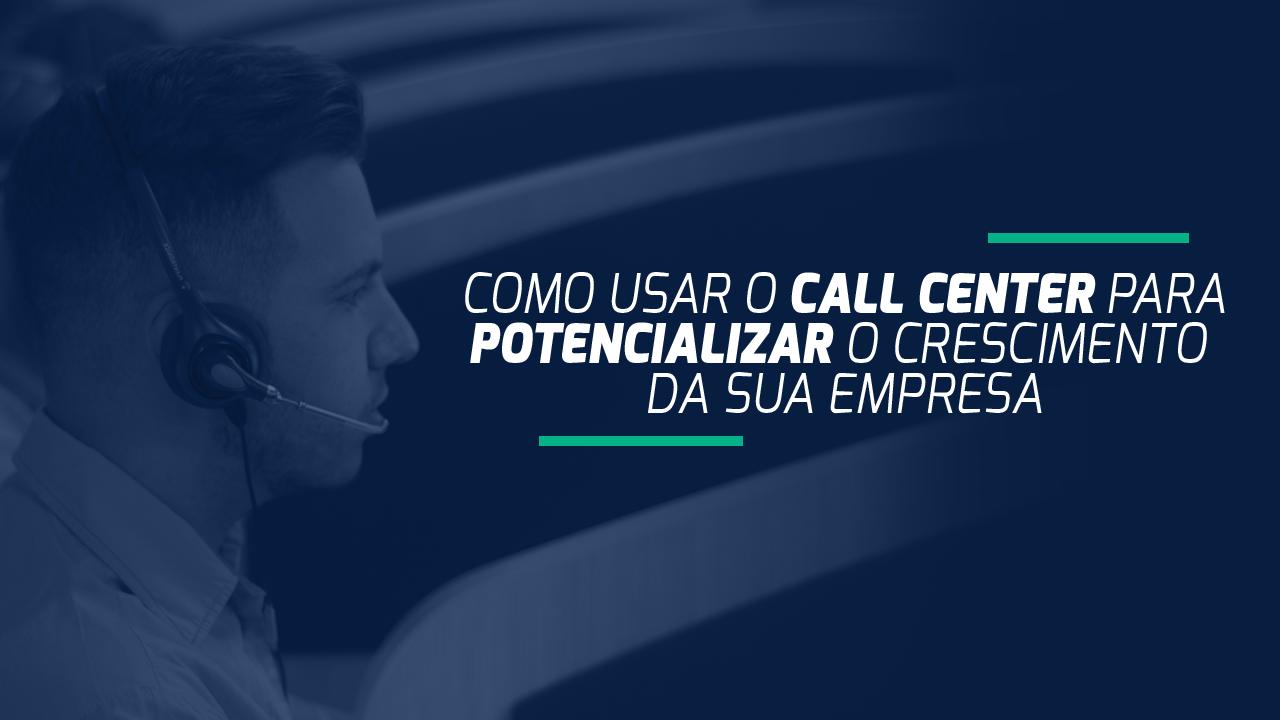 Como usar o call center para potencializar o crescimento da sua empresa