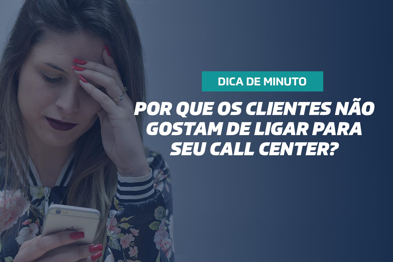 Por que os clientes não gostam de ligar para seu Call Center?